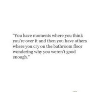 Good, Cry, and Why: You have moments where you think  you're over it and then you have others  where you cry on the bathroom floor  wondering why you weren't good  enough.""