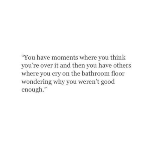 "Good, Cry, and Why: ""You have moments where you think  you're over it and then you have others  where you cry on the bathroom floor  wondering why you weren't good  enough.""  05"