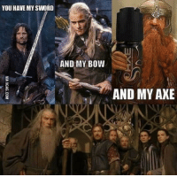 axe: YOU HAVE MY SWORD  AND MY BOW  AND MY AXE