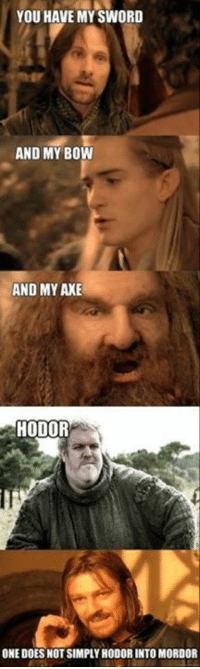 axe: YOU HAVE MY SWORD  AND MY BOW  AND MY AXE  HODOR  ONE DOES NOT SIMPLY HODORINTOMORDOR