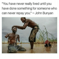 """Life, Memes, and John Bunyan: """"You have never really lived until you  have done something for someone who  can never repay you."""" John Bunyan This is humbling. In life we are not here solely for ourselves, we are here for one another ✌️❤️"""
