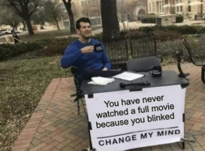 Big brain time: You have never  watched a full movie  because you blinked  CHANGE MY MIND Big brain time