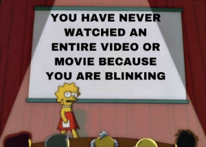 Meirl: YOU HAVE NEVER  WATCHED AN  ENTIRE VIDEO OR  MOVIE BECAUSE  YOU ARE BLINKING Meirl