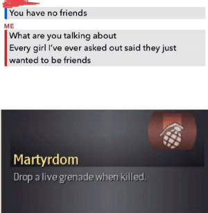 I'm the fallen soldier via /r/memes https://ift.tt/2yOCo9m: You have no friends  ME  What are you talking about  Every girl I've ever asked out said they just  wanted to be friends  Martyrdom  Drop a live grenade when killed. I'm the fallen soldier via /r/memes https://ift.tt/2yOCo9m