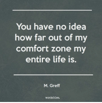 Life, How, and Idea: You have no idea  how far out of my  comfort zone my  entire life is.  M. Greff  wordables.