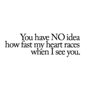 https://iglovequotes.net/: You have NO idea  how fast my heart races  when I see yoU. https://iglovequotes.net/