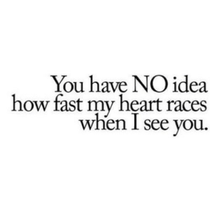 http://iglovequotes.net/: You have NO idea  how fast my heart races  wnen l see you. http://iglovequotes.net/