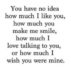 Love, Http, and Smile: You have no idea  how much I like you,  how much you  make me smile  how much I  love talking to you,  or how much I  wish you were mine. http://iglovequotes.net/