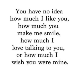 https://iglovequotes.net/: You have no idea  how much I like you,  how much you  make me smile,  how much I  love talking to you,  or how much I  wish you were mine. https://iglovequotes.net/