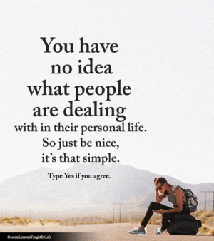 Life, Memes, and fb.com: You have  no idea  what people  are dealing  with in their personal life.  So just be nice,  it's that simple.  Type Yes if you agree.  fb.com/LessonsTaughtByLife <3