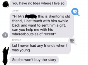 """Trying to get my friends address: You have no Idea where I live so  HA  Jared  """"Hi Mrs  friend, I lost touch with him awhile  back and want to sent him a gift,  can you help me with his  whereabouts as of recent""""  this is Brenton's old  HA  Brenton  Lol I never had any friends when  was young  So she won't buy the story Trying to get my friends address"""