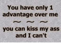 Ass, Dank, and Kiss: You have only 1  advantage over me  you can kiss my ass  and I can't