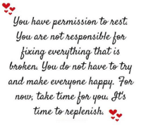 Memes, Happy, and Time: you have permission to rest  are not responsible  ou fixing everything that is  bnohen you do not have totry  and make everyone happy. 7er  noun take time you  dts  time to replenish.  Y