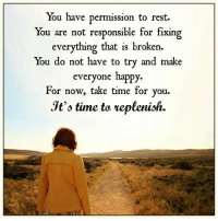 Memes, Happy, and Time: You have permission to rest.  You are not responsible for fixing  everything that is broken  You do not have to try and make  everyone happy.  For now, take time for you.  Jt's time to replenish
