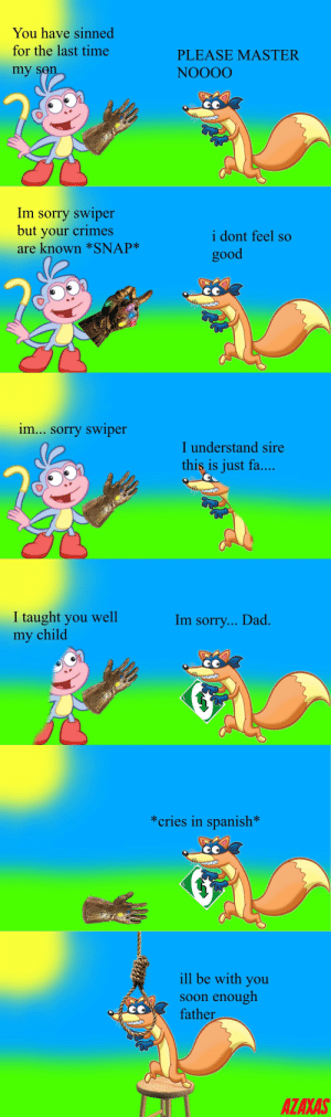[OC] I don't know why I made this but I did: You have sinned  for the last time  PLEASE MASTER  my sen  NOOOO  Im sorry swiper  but your crimes  are known *SNAP*  i dont feel so  good  im... sorry swiper  I understand sire  this is just fa....  I taught you well  my child  Im sorry... Dad.  NVAA  *cries in spanish*  ill be with you  Soon enough  father  AZAXAS [OC] I don't know why I made this but I did