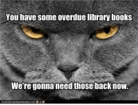 """You have some overdue library books. We're gonna need those back now."" via http://cheezburger.com/4668873728: You have some overdue library books  Were gonna need those backnow ""You have some overdue library books. We're gonna need those back now."" via http://cheezburger.com/4668873728"