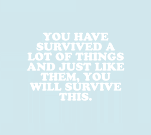 cwote:For whatever you're going through, you got this, okay?: YOU HAVE  SURVIVED A  LOT oF THINGS  AND JUST LIKE  THEM. YoU  WILL SURVIVE  THIS. cwote:For whatever you're going through, you got this, okay?