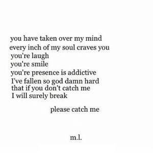 https://iglovequotes.net/: you have taken over my mind  every inch of my soul craves you  you're laugh  you're smile  you're presence is addictive  I've fallen so god damn hard  that if you don't catch me  I will surely break  please catch me  m.l https://iglovequotes.net/