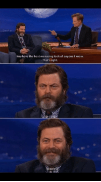 Nick Offerman is the best: You have the best menacing look of anyone I know.  That's right.  iggle Nick Offerman is the best