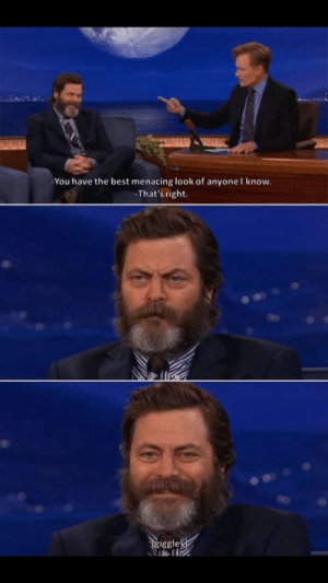 Nick Offerman is a great human: -You have the best menacing look of anyoneI know.  That's right  iggle Nick Offerman is a great human