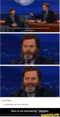 menacing: -You have the best menacing look of anyonel know.  That's right  only 1600 kids:  the menacing look of nick offerman  Ron is so menacing *giggles  ifunny.CO