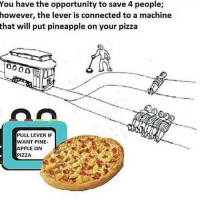 Apple, Homie, and Pizza: You have the opportunity to save 4 people;  however, the connected to a machine  that will put pineapple on your pizza  PULL LEVER IF  WANT PINE-  APPLE ON  PIZZA Rip asf those four people.. Me and the homie I saved will be eating a normal non disgusting peppa lonely and queef pizza