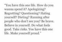 "Dieting, Life, and Brave: ""You have this one life. How do you  wanna spend it? Apologizing?  Regretting? Questioning? Hating  yourself? Dieting? Running after  people who don't see you? Be brave.  Believe in yourself. Do what feels  good. Take risks. You have this one  life. Make vourself proud"
