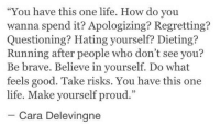 "Cara Delevingne, Dieting, and Life: ""You have this one life. How do you  wanna spend it? Apologizing? Regretting?  Questioning? Hating yourself? Dieting?  Running after people who don't see you?  Be brave. Believe in yourself. Do what  feels good. Take risks. You have this one  life. Make yourself proud.""  95  Cara Delevingne"