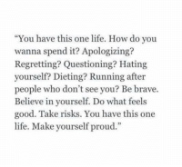 """Dieting, Life, and Brave: """"You have this one life. How do you  wanna spend it? Apologizing?  Regretting? Questioning? Hating  yourself? Dieting? Running after  people who don't see you? Be brave  Believe in yourself. Do what feels  good. Take risks. You have this one  life. Make yourself proud"""