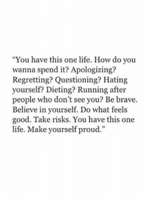 "Dieting, Life, and Brave: ""You have this one life. How do you  wanna spend it? Apologizing?  Regretting? Questioning? Hating  yourself? Dieting? Running after  people who don't see you? Be brave.  Believe in yourself. Do what feels  good. Take risks. You have this one  life. Make yourself proud."""