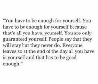 "Good, Never, and Day: ""You have to be enough for yourself. You  have to be enough for yourself because  that's all you have, yourself. You are only  guaranteed yourself. People say that they  will stay but they never do. Everyone  leaves so at the end of the day all you have  is yourself and that has to be good  enough."