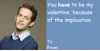 Memes, Valentine's Day, and 🤖: you have to be my  valentine, because  of the implication  To  From We're going to be posting Valentine's Day cards all day. Enjoy!