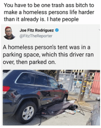 Ass, Bitch, and Homeless: You have to be one trash ass bitch to  make a homeless persons life harder  than it already is. I hate people  Joe Fitz Rodriguez O  @FitzTheReporter  A homeless person's tent was in a  parking space, which this driver ran  over, then parked on. People 🤦🏼‍♂️