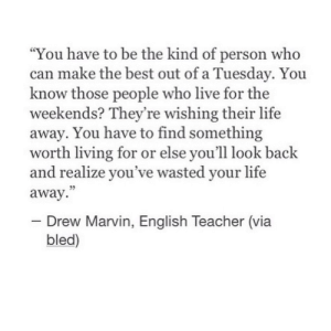 "Live For: ""You have to be the kind of person who  can make the best out of a Tuesday. You  know those people who live for the  weekends? They're wishing their life  away. You have to find something  worth living for or else you'll look back  and realize you've wasted your life  away.  - Drew Marvin, English Teacher (via  bled)"