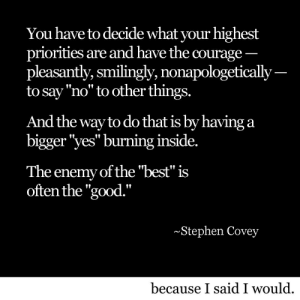 "the enemy: You have to decide what your highest  priorities are and have the courage  pleasantly, smilingly, nonapologetically  to say""no"" to other things.  And the way to do that is by having a  bigger yes"" burning inside.  The enemy of the ""best"" is  often the ""good.""  Stephen Covey  because I said I would"