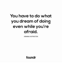 Exactly 💯 @foundr: You have to do what  you dream of doing  even while you're  afraid  ARIANNA HUFFINGTON  foundr Exactly 💯 @foundr