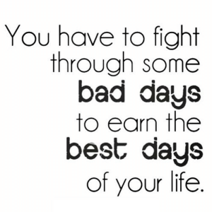 Bad, Life, and Best: You have to fight  through some  bad days  to earn the  best days  of your life. https://iglovequotes.net/
