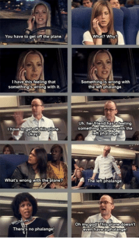 God, Oh My God, and Okay: You have to get off the plane.  I have this feeling that  something swrong with it.  get off this  Okay  What's wrong with the plane?  There's no phalange!  What? Why?  Something is wrong with  the left phalange.  Uh, her friend hasofeeling  somethings wrong With the  eft phalange  The left phalange.  Oh my God! his plane doesn't  even have  a phalange World shall never forget Phoebe's contribution in getting Rachel off the plane and also inventing the left phalange. https://t.co/jPFjPEwZpF