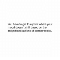 Mood, You, and Get: You have to get to a point where your  mood doesn't shift based on the  insignificant actions of someone else.