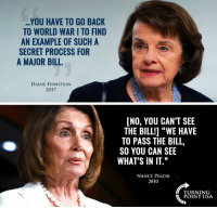 """Memes, World, and Nancy Pelosi: YOU HAVE TO GO BACK  TO WORLD WAR I TO FIND  AN EXAMPLE OF SUCH A  SECRET PROCESS FOR  A MAJOR BILL  DIANE FEINSTEIN  2017  [NO, YOU CAN'T SEE  THE BILLI] """"WE HAVE  TO PASS THE BILL,  SO YOU CAN SEE  WHAT'S IN IT.""""  NANCY PELOSI  2010  TURNING  POINT USA #BigGovSucks"""