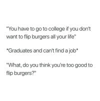 "Cant Find A: ""You have to go to college if you don't  want to flip burgers all your life""  Graduates and can't find a job*  What, do you think you're too good to  flip burgers?"""