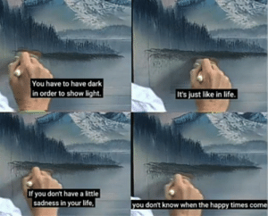 Funny, Life, and Bob Ross: You have to have dark  in order to show light.  It's just like in life  If you don't have a little  sadness in your life  |you don't know when the happy times come An inspirational quote by Bob Ross