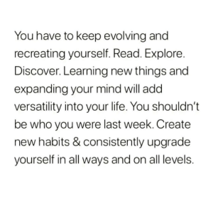 Recreating: You have to keep evolving and  recreating yourself. Read. Explore.  Discover. Learning new things and  expanding your mind will add  versatility into your life. You shouldn't  be who you were last week. Create  new habits & consistently upgrade  yourself in all ways and on all levels.