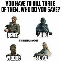 Memes, 🤖, and Soap: YOU HAVE TO KILL THREE  OF THEM WHO DO YOU SAVE?  PRICE GHOST  dTHEOFFICIALCODMEMES  SOAP  WOODS Daaamn that's a hard one 🤔🤔