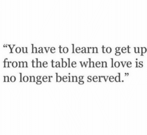 """Love, Table, and You: """"You have to learn to get up  from the table when love is  no longer being served."""""""