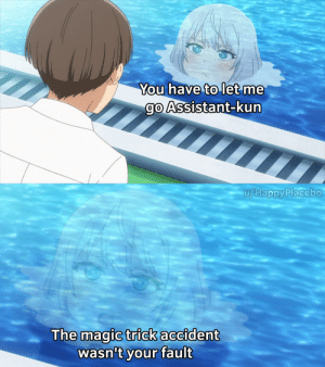 Anime, Magic, and You: You have to let me  go Assistant-kun  u/HappyPlacebo  The magic trick accident  wasn't your fault It's not your fault Assistant-kun