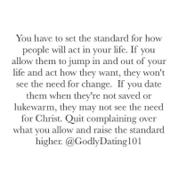 Memes, 🤖, and Act: You have to set the standard for how  people will act in your life. If you  allow them to jump in and out of your  life and act how they want, they won't  see the need for change. If you date  them when they're not saved or  lukewarm, they may not see the need  for Christ. Quit complaining over  what you allow and raise the standard  higher. (a GodlyDating101 Still wondering why they haven't changed?