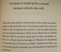 Everyone needs to do this https://t.co/5OPpb30JPN: You have to stand up for yourself  because nobody else will.  There have been times in my life when I knew there was some-  thing wrong about the way I was being treated but I was too  afraid or shy to stand up for myself. It can be really hard and  scary for people, because I think we're afraid that we will be  liked less  then you will get taken advantage of. Whether it's intentional  or unintentional, it feels just as awful. I believe that when you  start standing up for yourself, you will actually be respected so  much more. Everyone needs to do this https://t.co/5OPpb30JPN