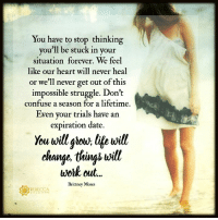 You are not stuck..... xo: You have to stop thinking  you'll be stuck in your  situation forever. We feel  like our heart will never heal  or we'll never get out of this  impossible struggle. Don't  confuse a season for a lifetime.  Even your trials have an  expiration date  You twill ghou; life will  change tinjs will  work out.  Brittney Moses  REBECCA  BALD W You are not stuck..... xo