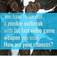 Dank, Football, and Funny: You have to survive  a zombie outbreak  with the last video game  weapon you used  How are your chances? A football? * 😏Follow if you're new😏 * 👇Tag some homies👇 * ❤Leave a like for Dank Memes❤ * Second meme acc: @cptmemes * Don't mind these 👇👇 Memes DankMemes Videos DankVideos RelatableMemes RelatableVideos Funny FunnyMemes memesdailybestmemesdaily boii Codmemes god atheist Meme InfiniteWarfare Gaming gta5 bo2 IW mw2 Xbox Ps4 Psn Games VideoGames Comedy Treyarch sidemen sdmn